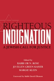 Righteous Indignation - A Jewish Call for Justice ebook by Rabbi Or N. Rose,Jo Ellen Green Kaiser,Margie Klein