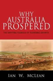 Why Australia Prospered - The Shifting Sources of Economic Growth ebook by Ian W. McLean
