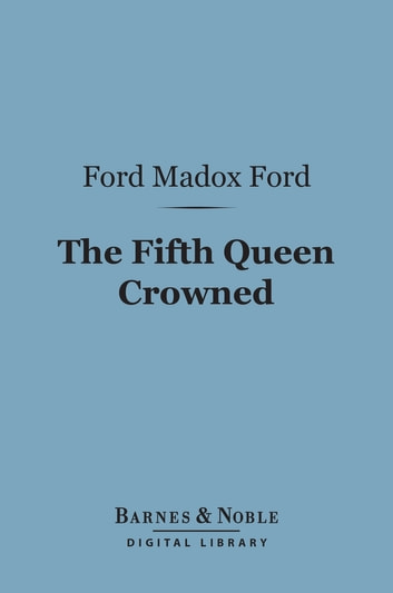 The Fifth Queen Crowned (Barnes & Noble Digital Library) - A Romance ebook by Ford Madox Ford