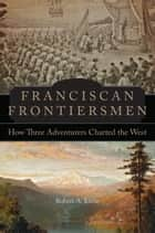 Franciscan Frontiersmen - How Three Adventurers Charted the West ebook by Robert A. Kittle