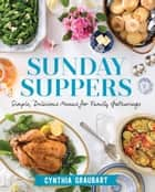 Sunday Suppers - Simple, Delicious Menus for Family Gatherings ebook by Cynthia Graubart