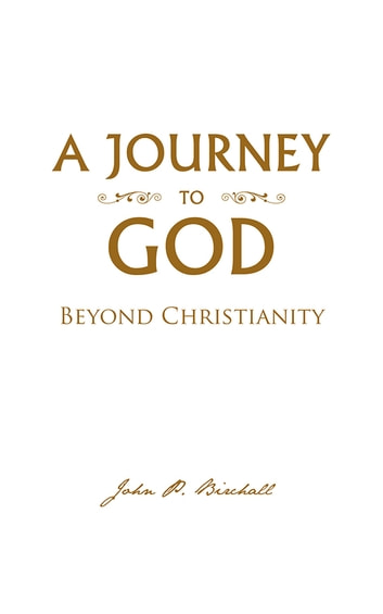 A JOURNEY TO GOD - Beyond Christianity ebook by John P. Birchall