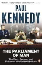 The Parliament of Man - The Past, Present and Future of the United Nations ebook by Paul Kennedy