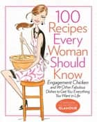 100 Recipes Every Woman Should Know - Engagement Chicken and 99 Other Fabulous Dishes to Get You Everything You Want in Life ebook by Cindi Leive, The Editors of Glamour