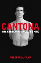 Cantona - The Rebel Who Would Be King ebook by Philippe Auclair
