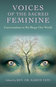 Voices of the Sacred Feminine - Conversations to Re-Shape Our World ebook by Karen Tate
