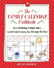 The Family Calendar Cookbook - From Birthdays to Bake Sales, Good Food to Carry You Through the Year ebook by Kelsey Banfield
