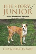 The Story of Junior - A Story About a Wild Dog Named Junior and His Buddy ebook by Charles Basel, Rica Basel