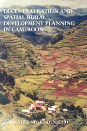 Decentralisation and Spatial Rural Development Planning in Cameroon ebook by Ndenecho, Neba