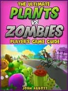 Plants vs Zombies Guide ebook by Joshua J Abbott
