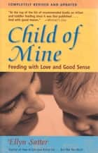 Child of Mine: Feeding with Love and Good Sense - Feeding with Love and Good Sense ebook by Ellyn Satter