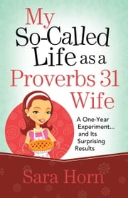 My So-Called Life as a Proverbs 31 Wife - A One-Year Experiment...and Its Surprising Results ebook by Sara Horn
