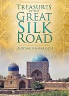 Treasures of the Great Silk Road ebook by Edgar Knobloch