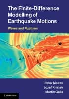 The Finite-Difference Modelling of Earthquake Motions ebook by Professor Peter Moczo,Dr Jozef Kristek,Dr Martin Gális