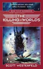 The Killing of Worlds - Book Two of Succession ebook by Scott Westerfeld