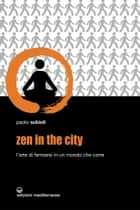 Zen in the city - L'arte di fermarsi in un mondo che corre ebook by Paolo Subioli
