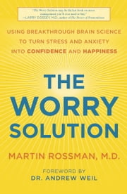 The Worry Solution - Using Your Healing Mind to Turn Stress and Anxiety into Better Health and Happiness ebook by Martin Rossman, M.D.,Andrew Weil, M.D.