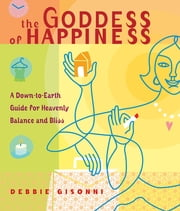 The Goddess of Happiness - A Down-to-Earth Guide for Heavenly Balance and Bliss ebook by Debbie Gisonni