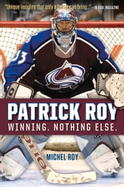 Patrick Roy - Winning. Nothing Else. ebook by Michel Roy