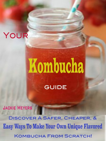 Your Kombucha Guide - Discover A Safer, Cheaper, & Easy Ways To Make Your Own Unique Flavored Kombucha From Scratch! ebook by Jackie Meyers