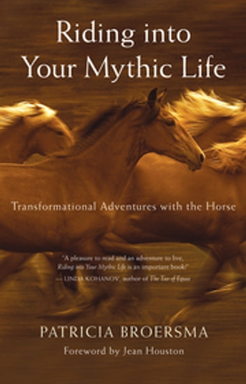 Riding into Your Mythic Life - Transformational Adventures with the Horse ebook by Patricia Broersma