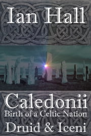 Caledonii: Birth of a Celtic Nation. Druid & Iceni ebook by Ian Hall