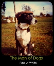 The Man of Dogs ebook by Paul A White