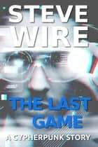 The Last Game - Cypherpunk Stories ebook by Steve Wire