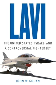 Lavi - The United States, Israel, and a Controversial Fighter Jet ebook by John W Golan