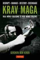Krav Maga - Real World Solutions to Real World Violence - Disrupt . Damage . Destroy . Disengage ebook by Gershon Ben Keren