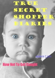 True Secret Shopper Diaries -- How NOT To Get Caught - Your Plucky New Life -- On Purpose, #2 ebook by Alexie Linn
