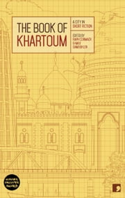 The Book of Khartoum - A City in Short Fiction ebook by Ali al-Makk,Ahmed al-Malik,Abdel Aziz Baraka Sakin,Bawadir Bashir,Rania Mamoun,Bushra al-Fadil,Mamoun Eltlib,Hammour Ziada,Isa al-Hilu,Arthur Gabriel Yak