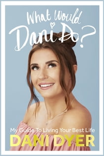 What Would Dani Do? - My guide to living your best life ebook by Dani Dyer