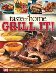 Taste of Home: Grill It! - 343 Recipes and Secrets for Flame-Broiled Success ebook by Taste Of Home