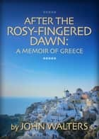 After the Rosy-Fingered Dawn: A Memoir of Greece ebook by John Walters