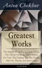 Greatest Works of Anton Chekhov: The Steppe, Ward No. 6, Uncle Vanya, The Cherry Orchard, Three Sisters, On Trial, The Darling, The Bet, Vanka, After the Theatre and many more (Unabridged): Plays, Short Stories, Novel and A Biography ebook by Anton Chekhov, Julius West, Julian Hawthorne,...