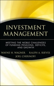 Investment Management - Meeting the Noble Challenges of Funding Pensions, Deficits, and Growth ebook by Wayne H. Wagner,Ralph A. Rieves,Joel Chernoff