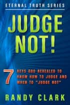 "JUDGE NOT! - 7 Keys God Revealed to Know How To Judge and When to ""Judge Not"" ebook by Randy Clark"