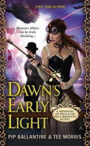 Dawn's Early Light - A Ministry of Peculiar Occurrences Novel ebook by Pip Ballantine,Tee Morris