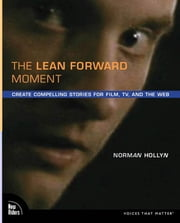 The Lean Forward Moment: Create Compelling Stories for Film, TV, and the Web ebook by Hollyn, Norman