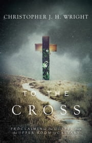 To the Cross - Proclaiming the Gospel from the Upper Room to Calvary ebook by Christopher J. H. Wright