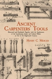 Ancient Carpenters' Tools - Illustrated and Explained, Together with the Implements of the Lumberman, Joiner and Cabinet-Maker in Use in the Eighteenth Century ebook by Henry C. Mercer