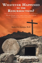 Whatever Happened to the Resurrection?: Why the Message of the Gospel of Jesus Christ Without the Resurrection is not Good News ebook by Dawson, Th.D, Robert R