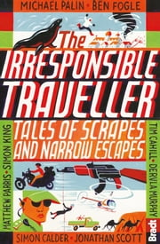 The Irresponsible Traveller: Tales of scrapes and narrow escapes ebook by Simon Calder,Ben Fogle,Michael Palin,Jonathan Scott,Hilary Bradt,Simon King,Jennifer Barclay,Adrian Phillips