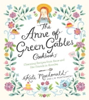 The Anne of Green Gables Cookbook - Charming Recipes from Anne and Her Friends in Avonlea ebook by Kate Macdonald, L.M. Montgomery