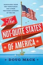 The Not-Quite States of America: Dispatches from the Territories and Other Far-Flung Outposts of the USA 電子書籍 by Doug Mack