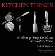 Kitchen Things - An Album of Vintage Utensils and Farm-Kitchen Recipes ebook by Richard Snodgrass