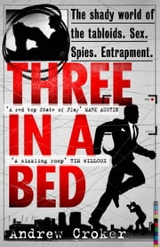 Three in a Bed - The shady world of the tabloids. Sex. Spies. Entrapment. ebook by Andrew Croker