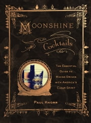 Moonshine Cocktails - The Ultimate Cocktail Companion for Clear Spirits and Home Distillers ebook by Paul Knorr