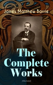 The Complete Works of J. M. Barrie (Illustrated) - Novels, Plays, Essays, Short Stories & Memoirs: Peter Pan Adventures, Thrums Trilogy, Ibsen's Ghost, A Kiss for Cinderella, Sentimental Tommy, Better Dead, The Little White Bird, Lady's Shoe… ebook by James Matthew Barrie, G. W. Wilson, C. Allen Gilbert,...